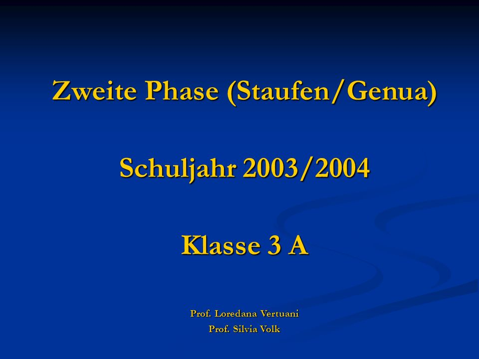 Zweite Phase (Staufen/Genua) Schuljahr 2003/2004 Klasse 3 A Prof. Loredana Vertuani Prof. Silvia Volk