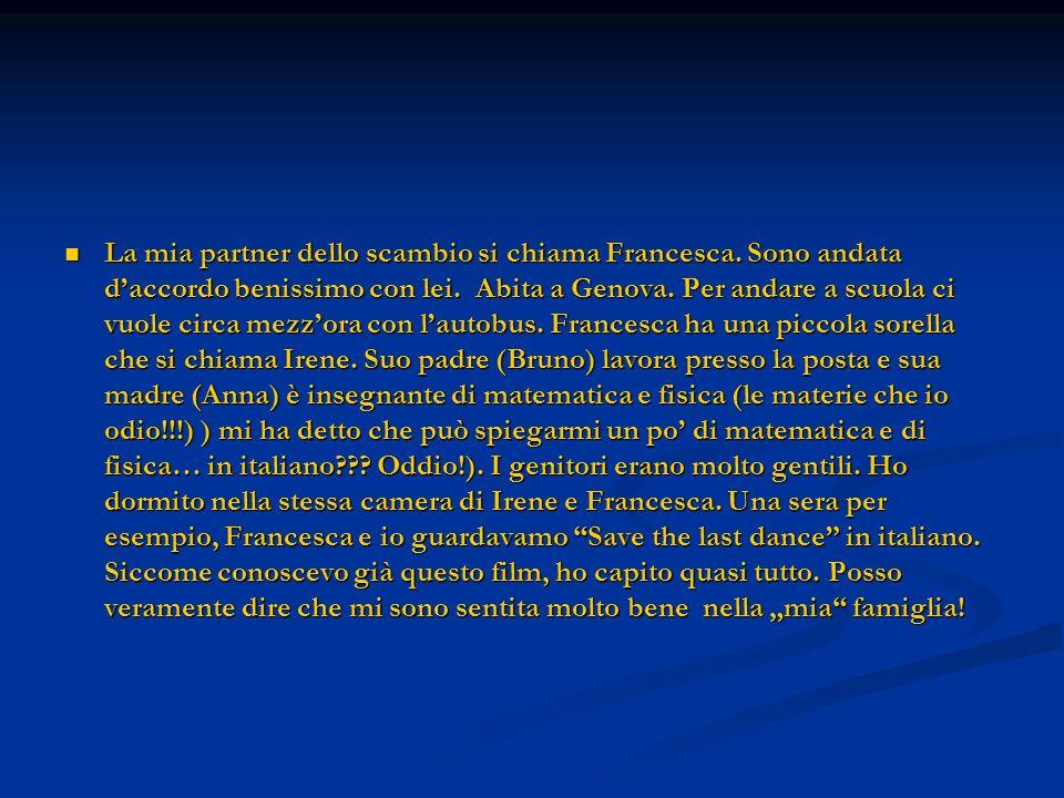 La mia partner dello scambio si chiama Francesca. Sono andata daccordo benissimo con lei. Abita a Genova. Per andare a scuola ci vuole circa mezzora c