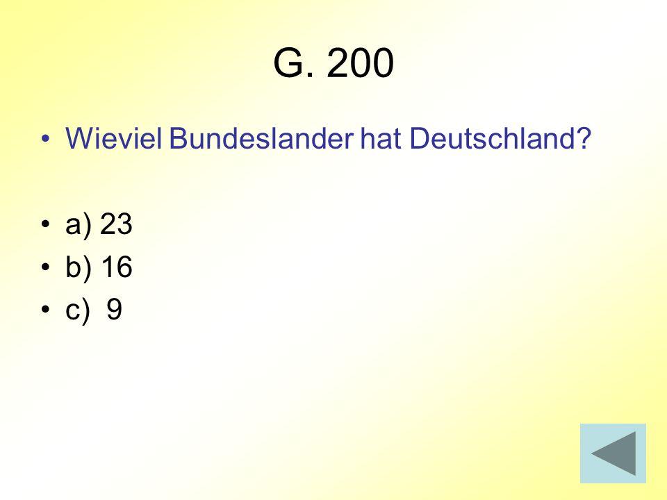 G. 200 Wieviel Bundeslander hat Deutschland? a) 23 b) 16 c) 9
