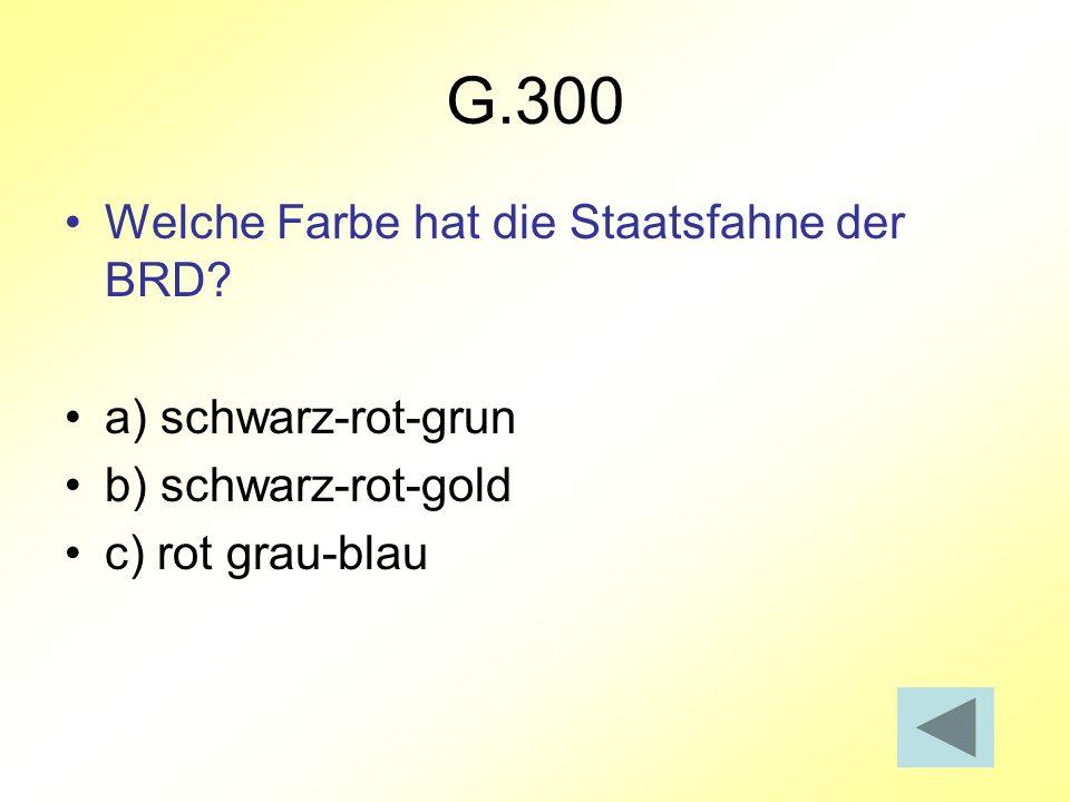 G.300 Welche Farbe hat die Staatsfahne der BRD? a) schwarz-rot-grun b) schwarz-rot-gold c) rot grau-blau