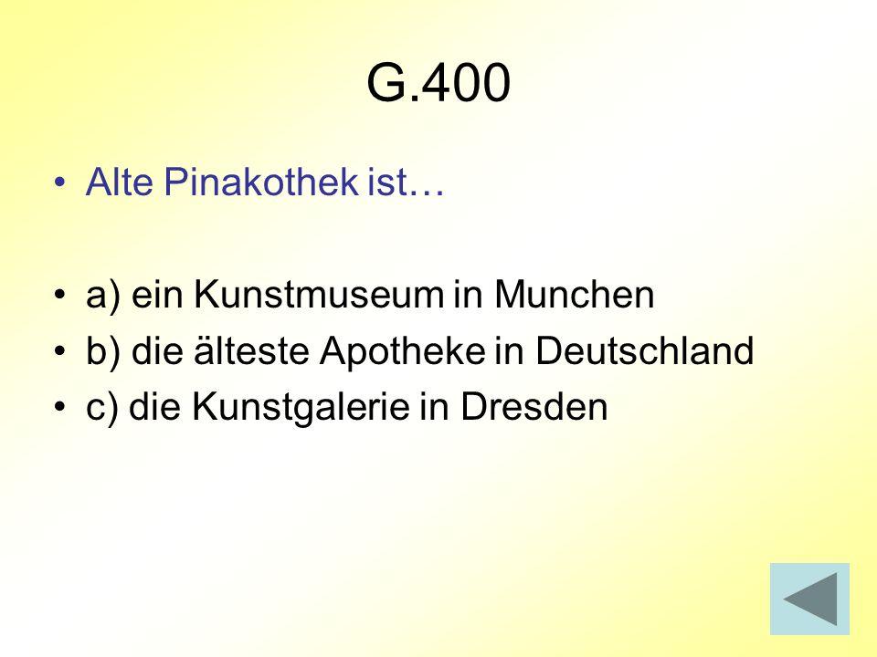 G.400 Alte Pinakothek ist… a) ein Kunstmuseum in Munchen b) die älteste Apotheke in Deutschland c) die Kunstgalerie in Dresden