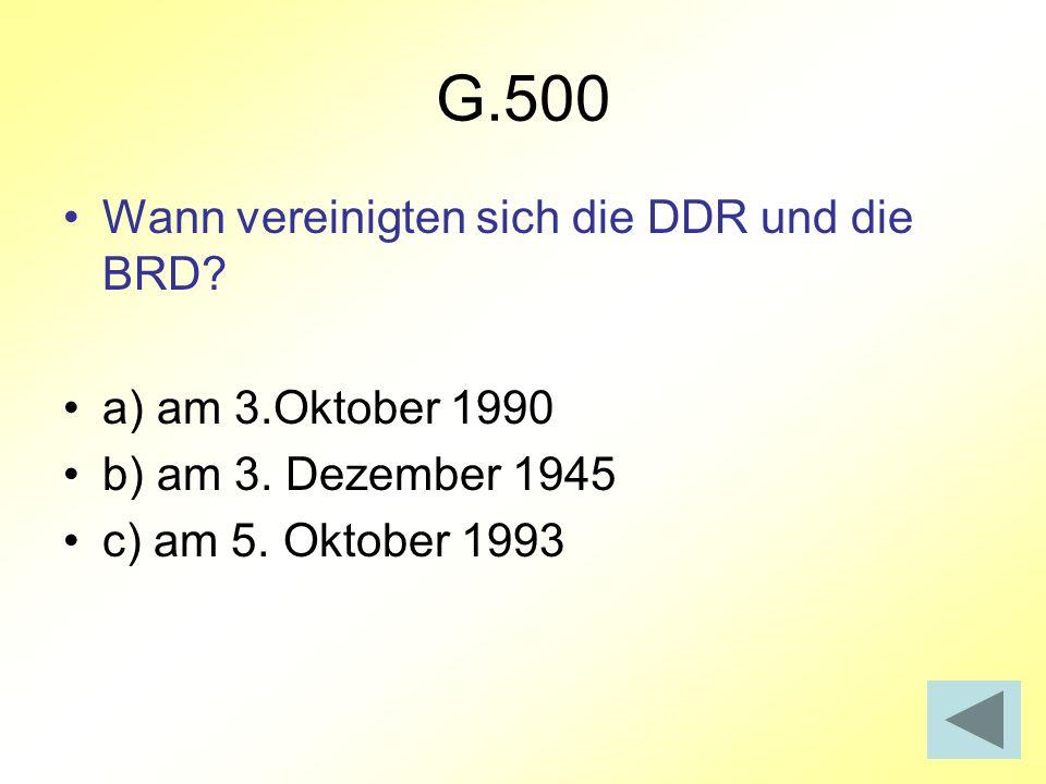 G.500 Wann vereinigten sich die DDR und die BRD? a) am 3.Oktober 1990 b) am 3. Dezember 1945 c) am 5. Oktober 1993