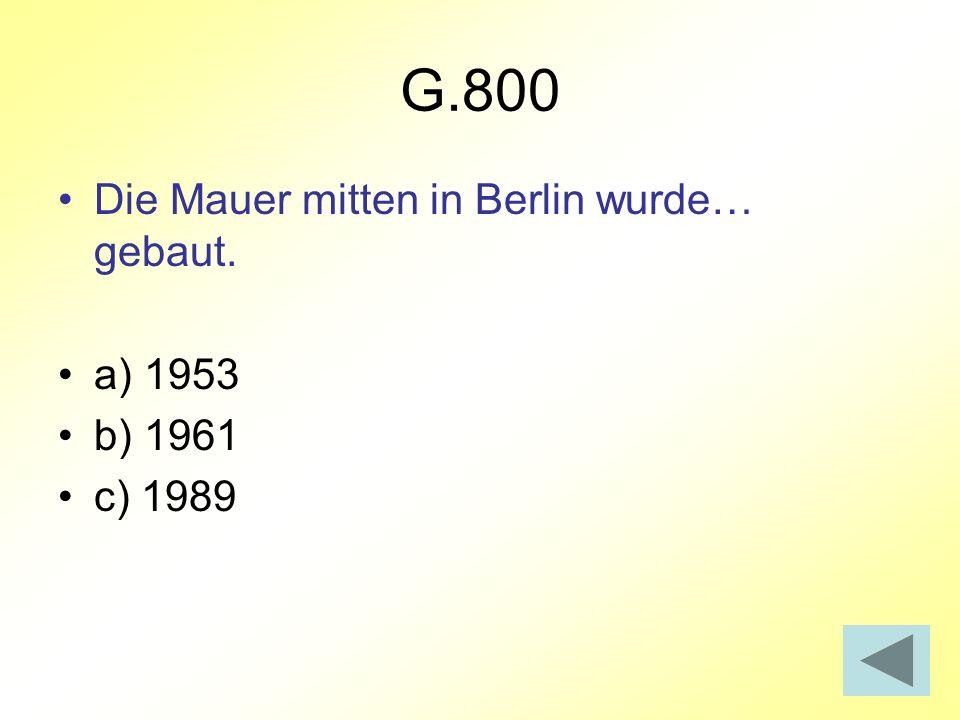 G.800 Die Mauer mitten in Berlin wurde… gebaut. a) 1953 b) 1961 c) 1989