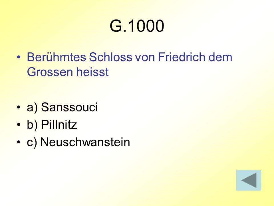G.1000 Berühmtes Schloss von Friedrich dem Grossen heisst a) Sanssouci b) Pillnitz c) Neuschwanstein
