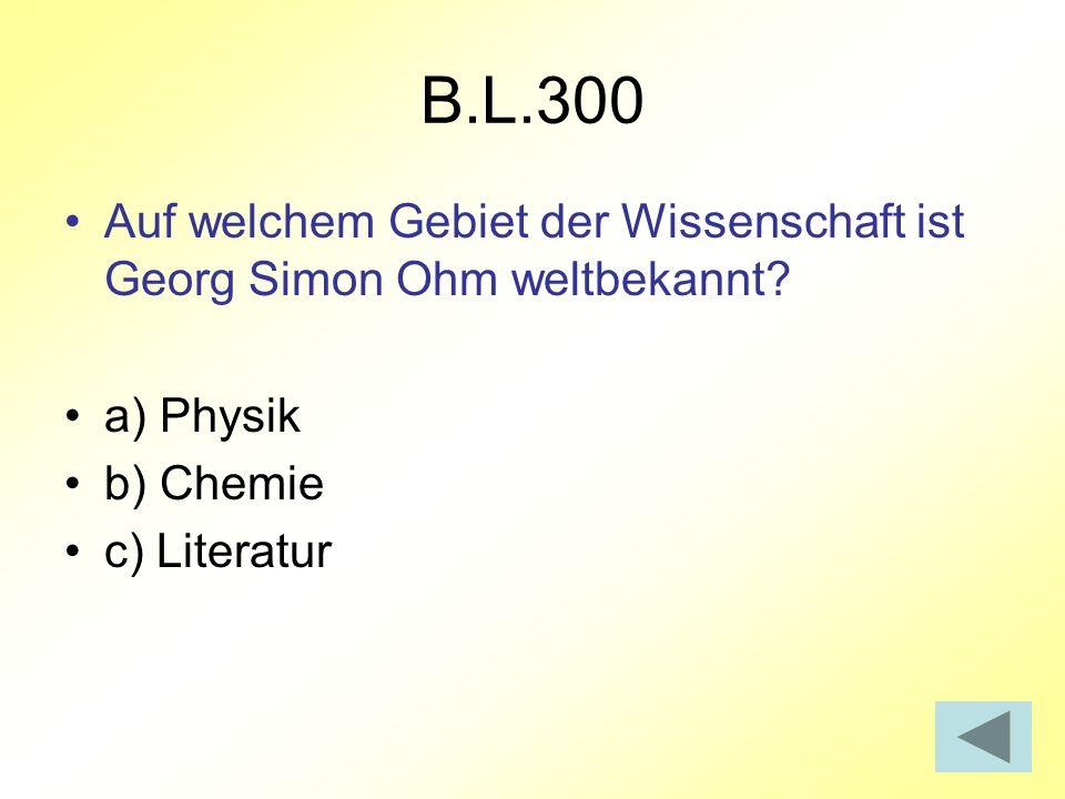 B.L.300 Auf welchem Gebiet der Wissenschaft ist Georg Simon Ohm weltbekannt? a) Physik b) Chemie c) Literatur