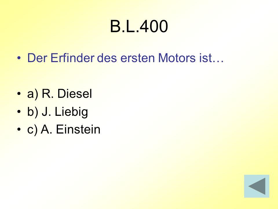 B.L.400 Der Erfinder des ersten Motors ist… a) R. Diesel b) J. Liebig c) A. Einstein