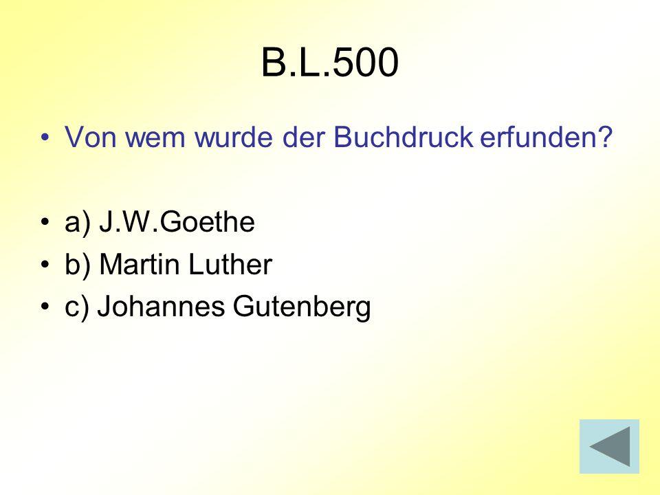 B.L.500 Von wem wurde der Buchdruck erfunden? a) J.W.Goethe b) Martin Luther c) Johannes Gutenberg