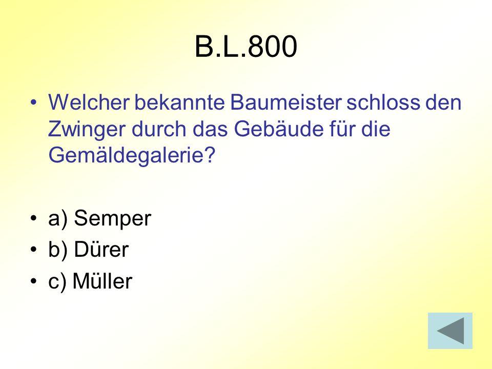 B.L.800 Welcher bekannte Baumeister schloss den Zwinger durch das Gebäude für die Gemäldegalerie? a) Semper b) Dürer c) Müller