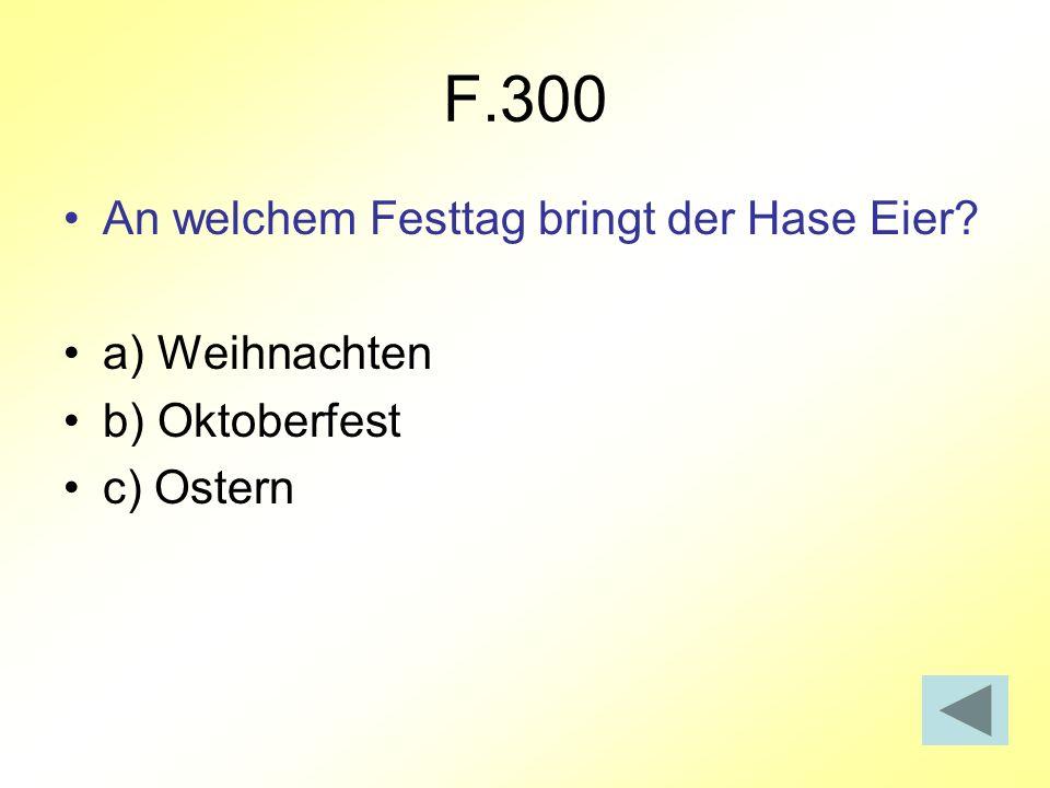 F.300 An welchem Festtag bringt der Hase Eier? a) Weihnachten b) Oktoberfest c) Ostern