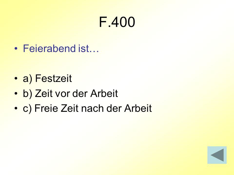 F.400 Feierabend ist… a) Festzeit b) Zeit vor der Arbeit c) Freie Zeit nach der Arbeit
