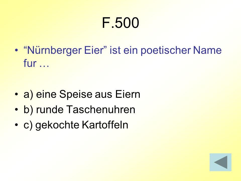 F.500 Nürnberger Eier ist ein poetischer Name fur … a) eine Speise aus Eiern b) runde Taschenuhren c) gekochte Kartoffeln