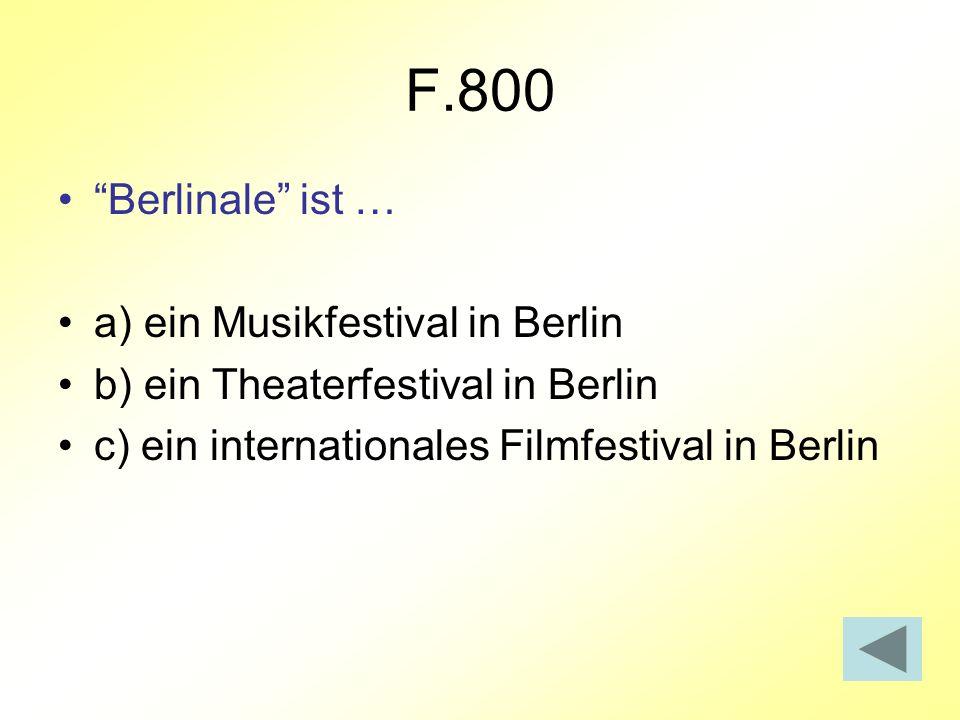 F.800 Berlinale ist … a) ein Musikfestival in Berlin b) ein Theaterfestival in Berlin c) ein internationales Filmfestival in Berlin