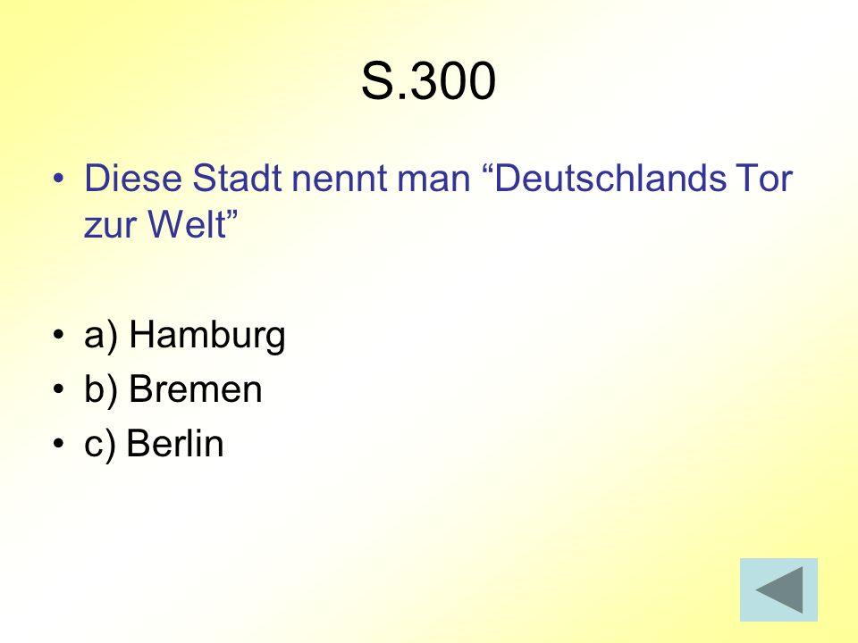 S.300 Diese Stadt nennt man Deutschlands Tor zur Welt a) Hamburg b) Bremen c) Berlin