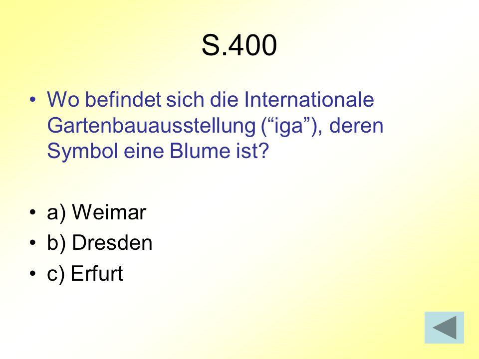 S.400 Wo befindet sich die Internationale Gartenbauausstellung (iga), deren Symbol eine Blume ist? a) Weimar b) Dresden c) Erfurt