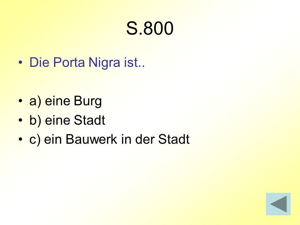 S.800 Die Porta Nigra ist.. a) eine Burg b) eine Stadt c) ein Bauwerk in der Stadt