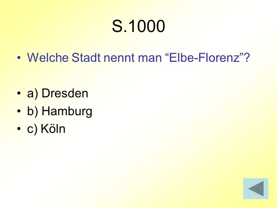 S.1000 Welche Stadt nennt man Elbe-Florenz? a) Dresden b) Hamburg c) Köln