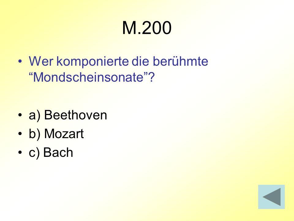 M.200 Wer komponierte die berühmte Mondscheinsonate? a) Beethoven b) Mozart c) Bach