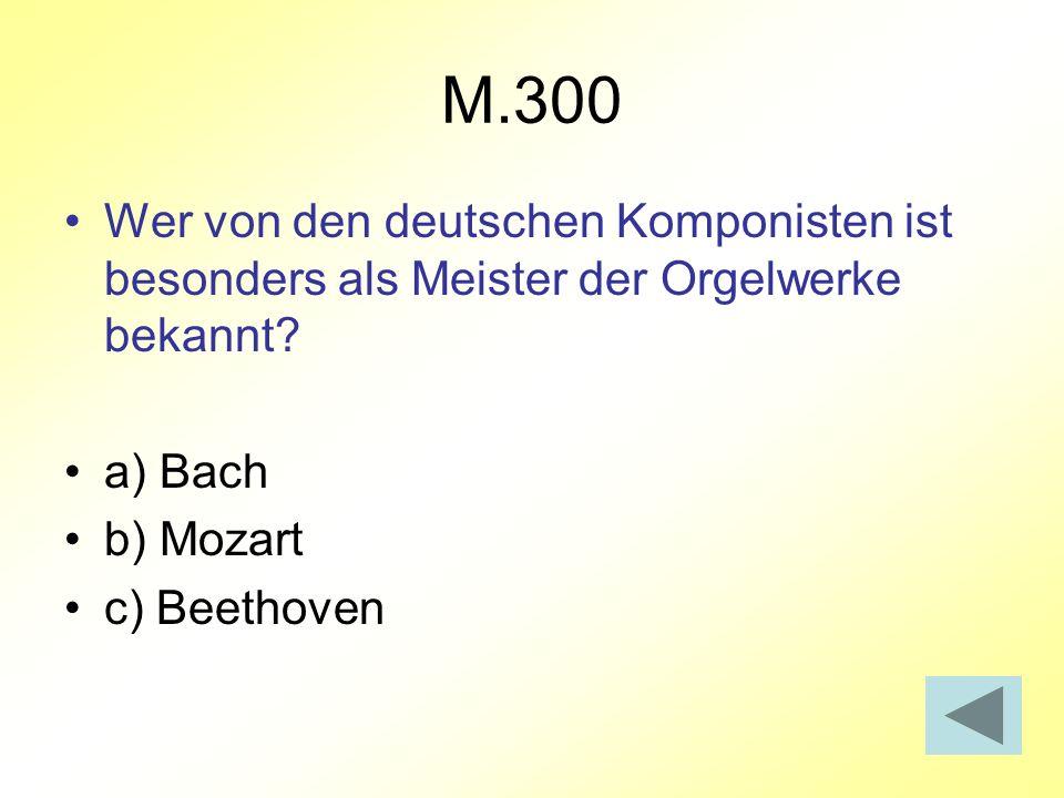 M.300 Wer von den deutschen Komponisten ist besonders als Meister der Orgelwerke bekannt? a) Bach b) Mozart c) Beethoven