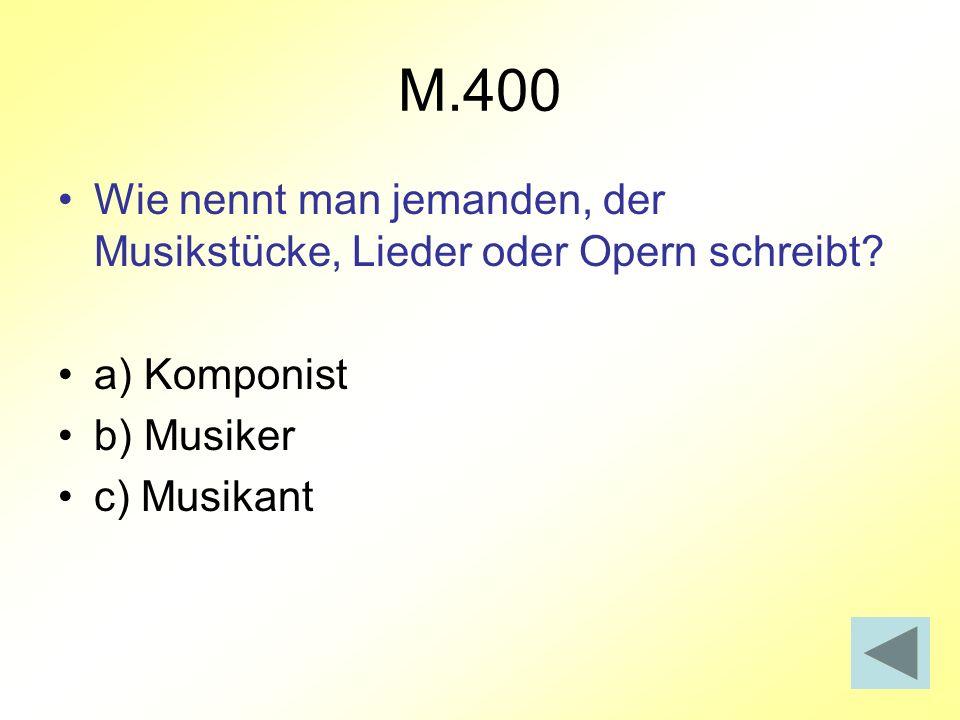 M.400 Wie nennt man jemanden, der Musikstücke, Lieder oder Opern schreibt? a) Komponist b) Musiker c) Musikant