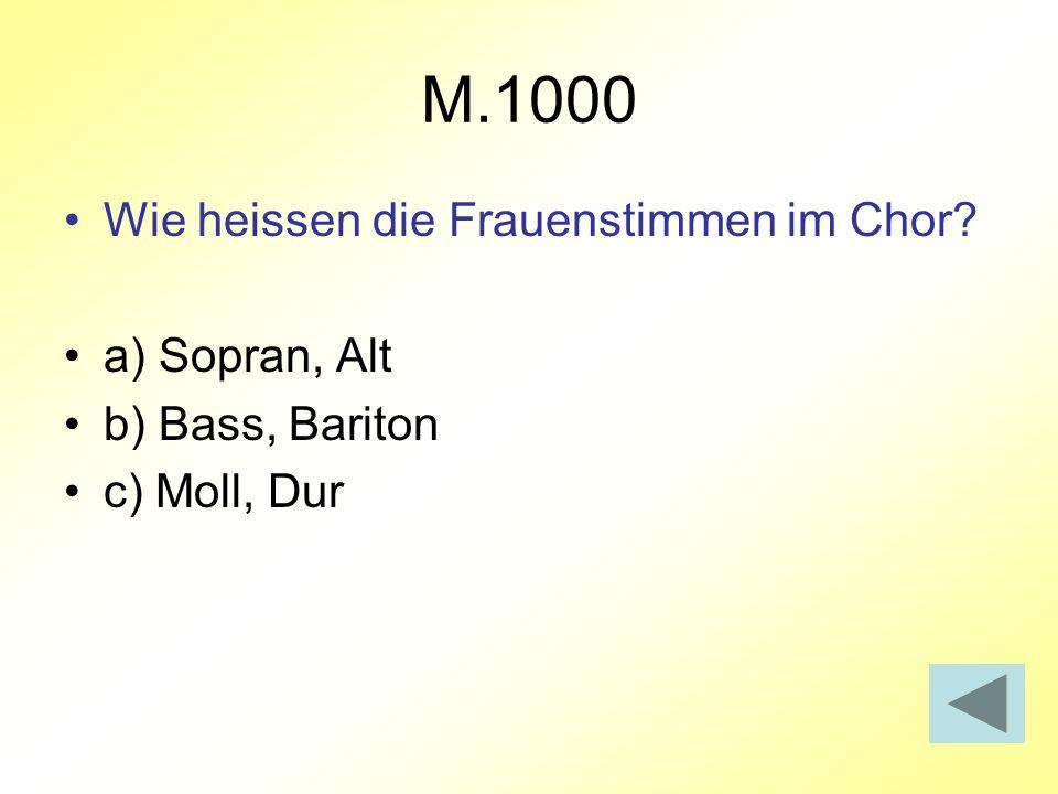 M.1000 Wie heissen die Frauenstimmen im Chor? a) Sopran, Alt b) Bass, Bariton c) Moll, Dur