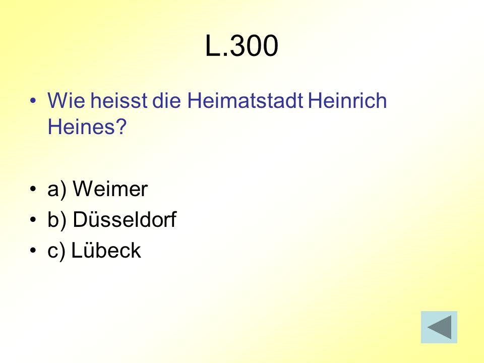 L.300 Wie heisst die Heimatstadt Heinrich Heines? a) Weimer b) Düsseldorf c) Lübeck