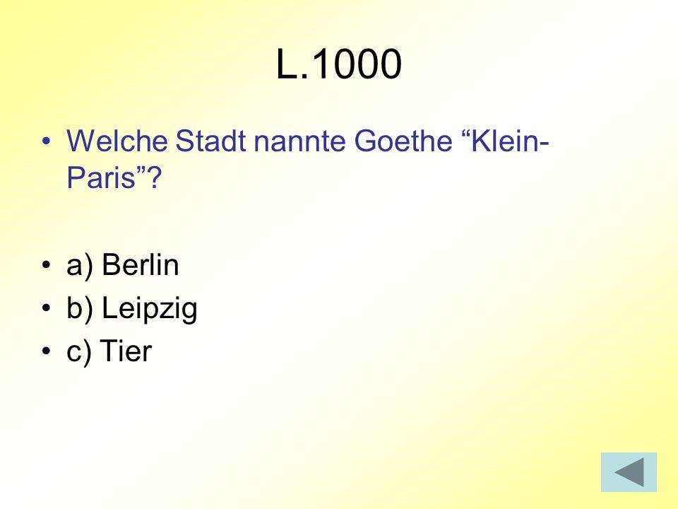 L.1000 Welche Stadt nannte Goethe Klein- Paris? a) Berlin b) Leipzig c) Tier