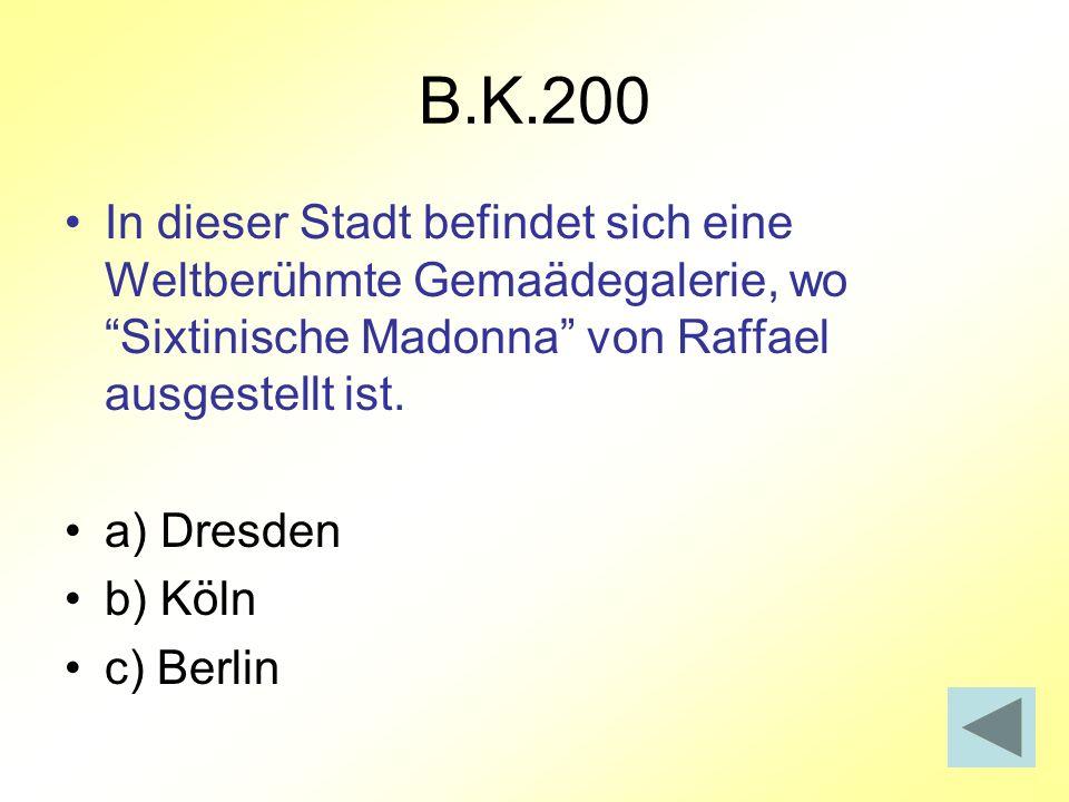 B.K.200 In dieser Stadt befindet sich eine Weltberühmte Gemaädegalerie, wo Sixtinische Madonna von Raffael ausgestellt ist. a) Dresden b) Köln c) Berl