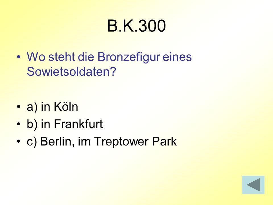 B.K.300 Wo steht die Bronzefigur eines Sowietsoldaten? a) in Köln b) in Frankfurt c) Berlin, im Treptower Park