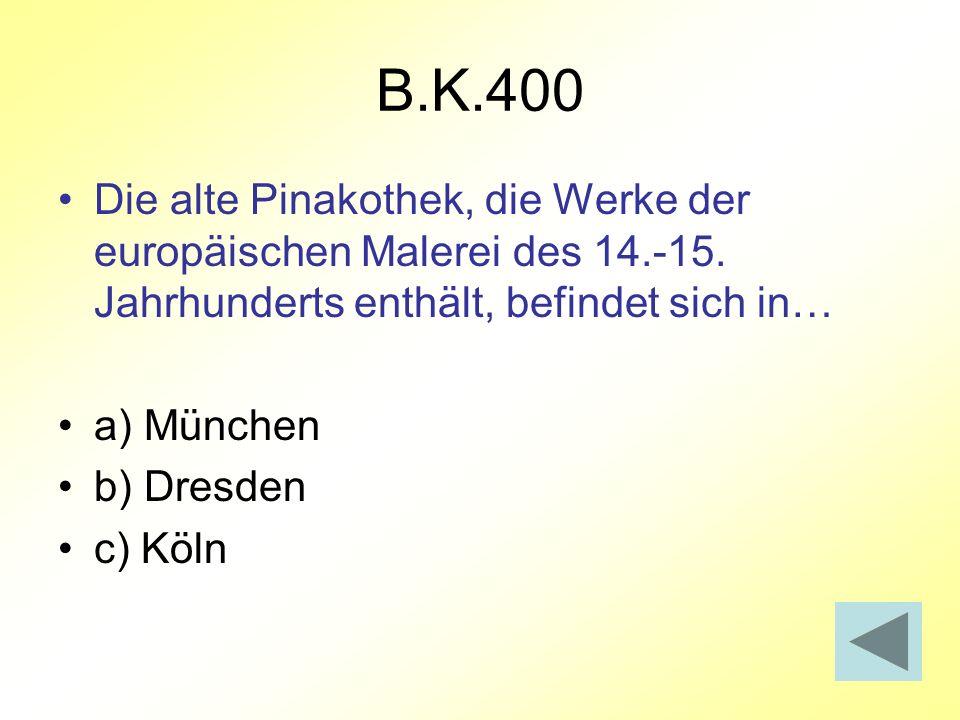 B.K.400 Die alte Pinakothek, die Werke der europäischen Malerei des 14.-15. Jahrhunderts enthält, befindet sich in… a) München b) Dresden c) Köln