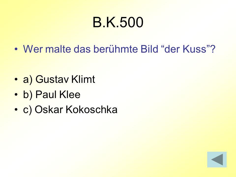 B.K.500 Wer malte das berühmte Bild der Kuss? a) Gustav Klimt b) Paul Klee c) Oskar Kokoschka
