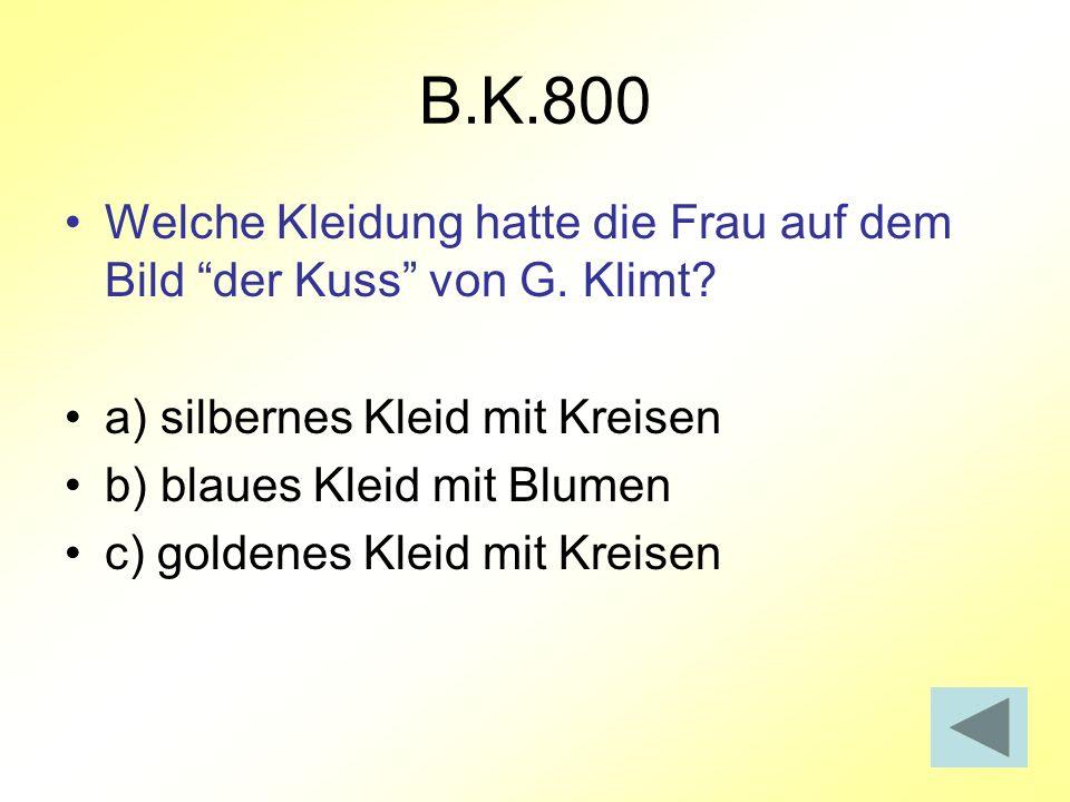 B.K.800 Welche Kleidung hatte die Frau auf dem Bild der Kuss von G. Klimt? a) silbernes Kleid mit Kreisen b) blaues Kleid mit Blumen c) goldenes Kleid