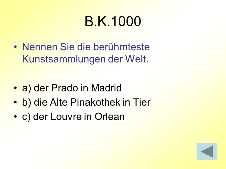 B.K.1000 Nennen Sie die berühmteste Kunstsammlungen der Welt. a) der Prado in Madrid b) die Alte Pinakothek in Tier c) der Louvre in Orlean