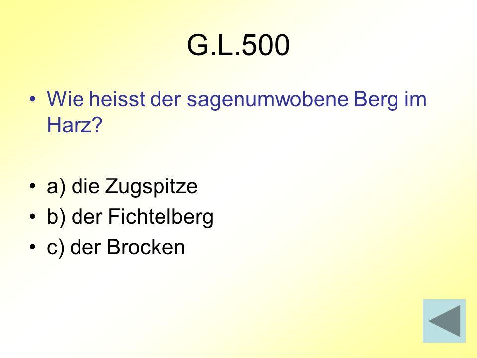 G.L.500 Wie heisst der sagenumwobene Berg im Harz? a) die Zugspitze b) der Fichtelberg c) der Brocken
