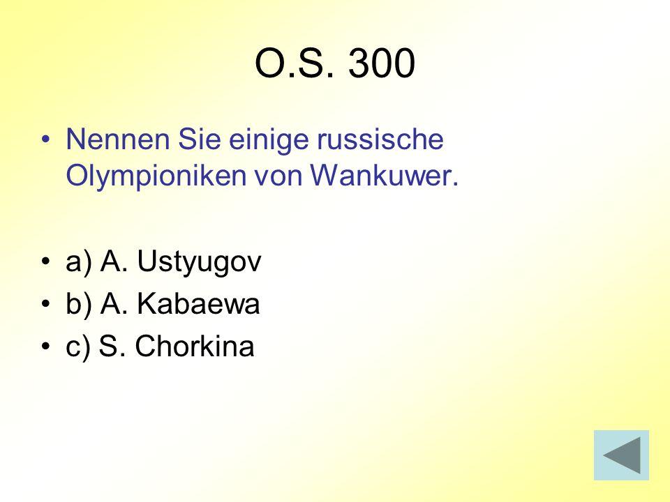 O.S. 300 Nennen Sie einige russische Olympioniken von Wankuwer. a) A. Ustyugov b) A. Kabaewa c) S. Chorkina