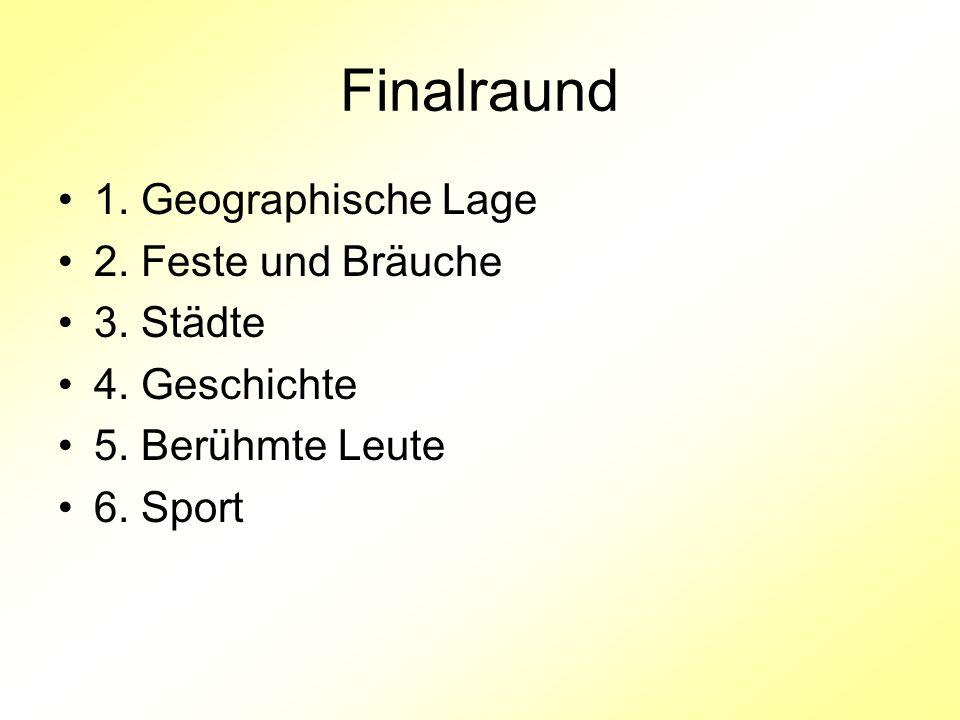 Finalraund 1. Geographische Lage 2. Feste und Bräuche 3. Städte 4. Geschichte 5. Berühmte Leute 6. Sport