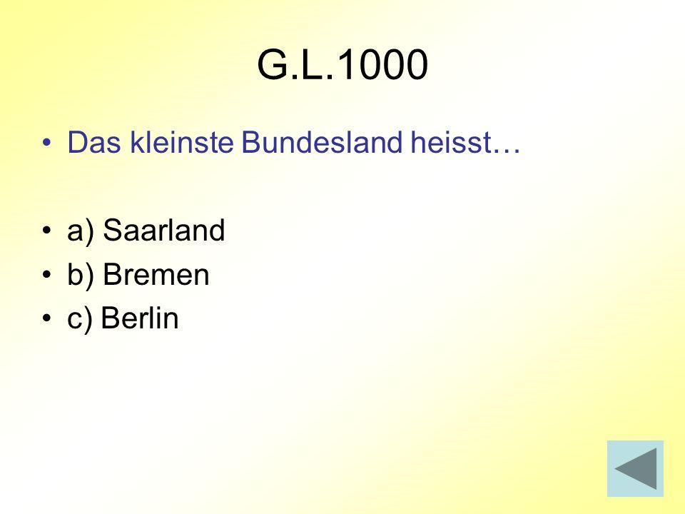 G.L.1000 Das kleinste Bundesland heisst… a) Saarland b) Bremen c) Berlin