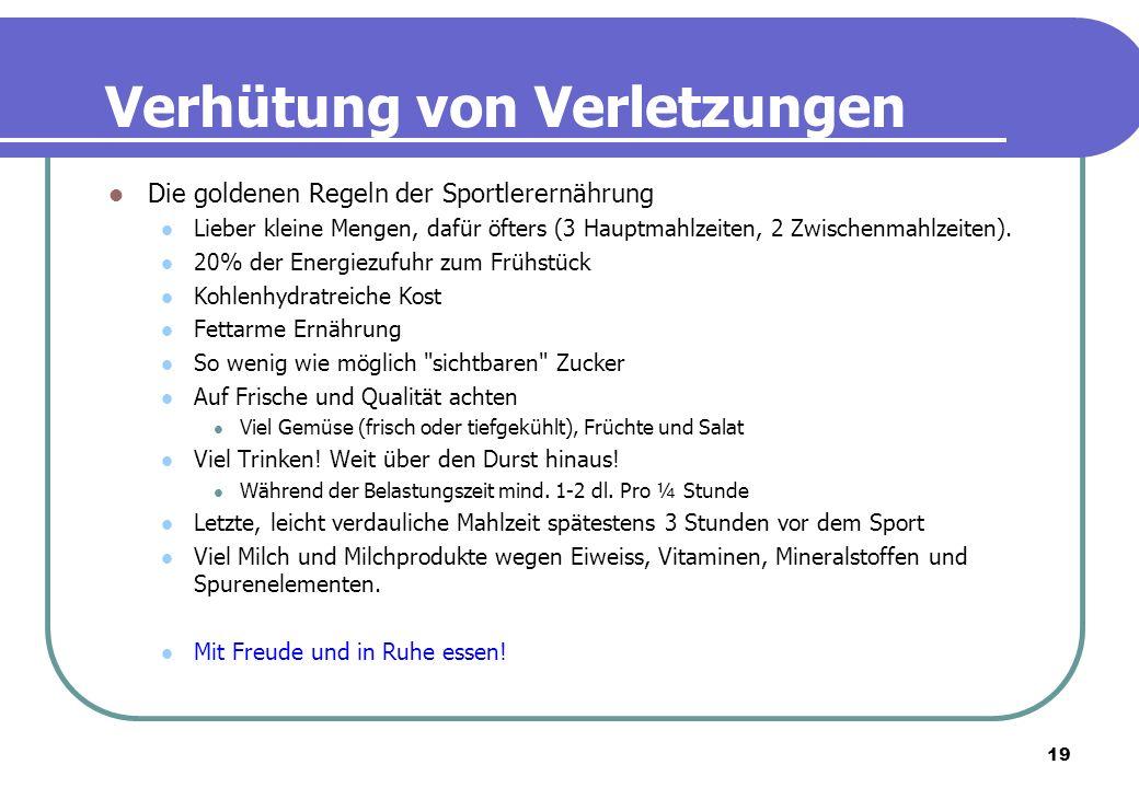 19 Verhütung von Verletzungen Die goldenen Regeln der Sportlerernährung Lieber kleine Mengen, dafür öfters (3 Hauptmahlzeiten, 2 Zwischenmahlzeiten).