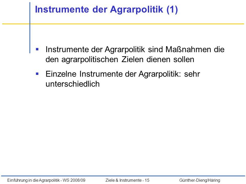 Einführung in die Agrarpolitik - WS 2008/09Ziele & Instrumente - 15 Günther-Dieng/Häring Instrumente der Agrarpolitik (1) Instrumente der Agrarpolitik