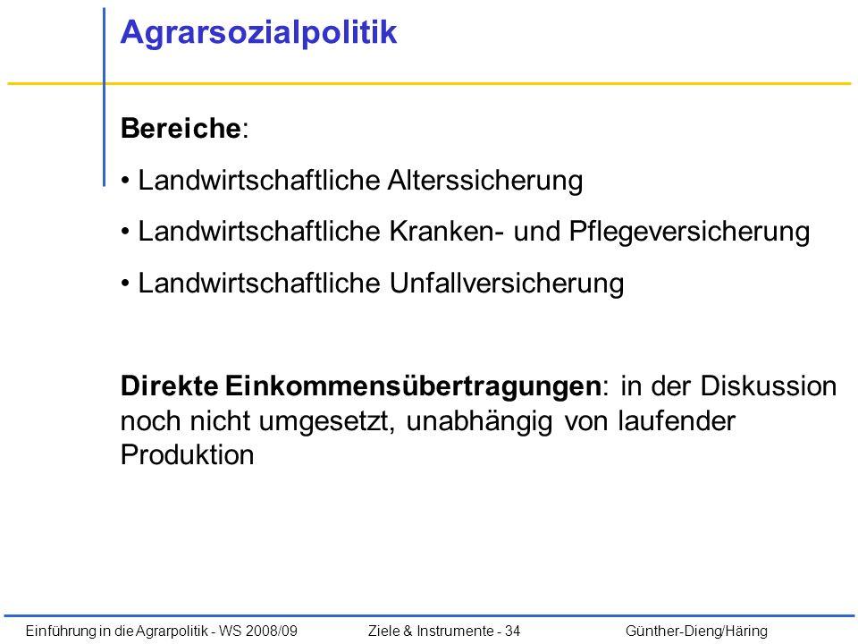 Einführung in die Agrarpolitik - WS 2008/09Ziele & Instrumente - 34 Günther-Dieng/Häring Agrarsozialpolitik Bereiche: Landwirtschaftliche Alterssicher