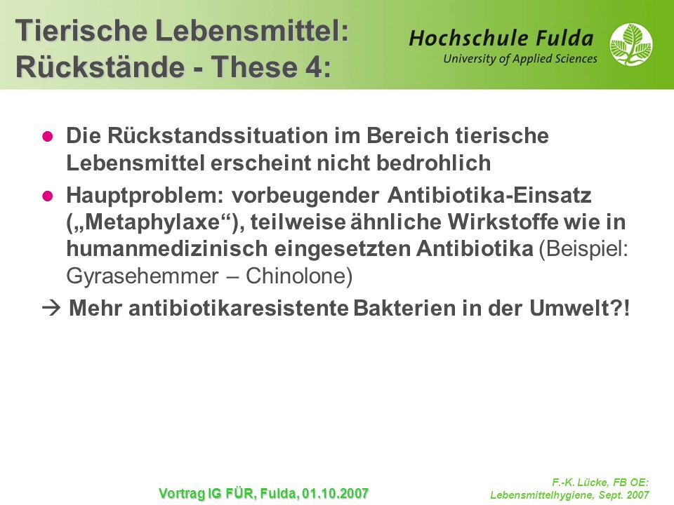 F.-K. Lücke, FB OE: Lebensmittelhygiene, Sept. 2007 Vortrag IG FÜR, Fulda, 01.10.2007 Tierische Lebensmittel: Rückstände - These 4: Die Rückstandssitu