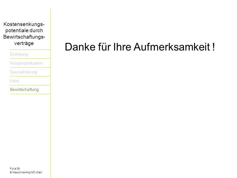 Folie 39 © Maschinenring NÖ-Wien Titel der Präsentation dreizeilig Kostensenkungs- potentiale durch Bewirtschaftungs- verträge Einleitung Ausgangssituation Spezialisierung Forst Bewirtschaftung Danke für Ihre Aufmerksamkeit !