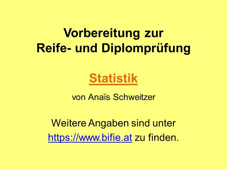 Vorbereitung zur Reife- und Diplomprüfung Statistik von Anaïs Schweitzer Weitere Angaben sind unter https://www.bifie.athttps://www.bifie.at zu finden
