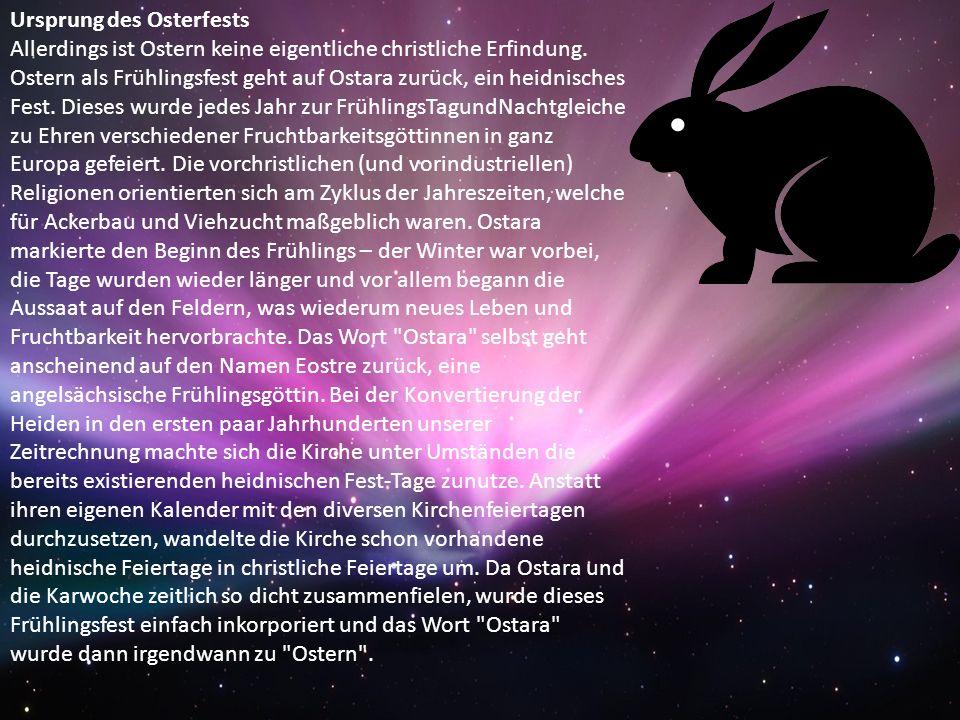 Ursprung des Osterfests Allerdings ist Ostern keine eigentliche christliche Erfindung. Ostern als Frühlingsfest geht auf Ostara zurück, ein heidnische