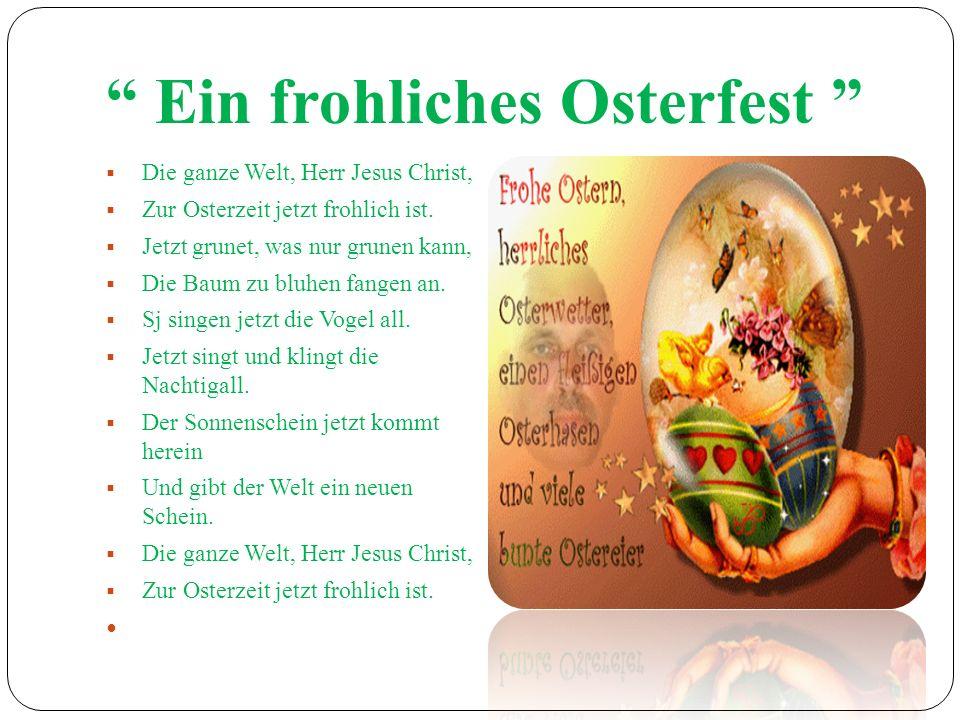 Ein frohliches Osterfest Die ganze Welt, Herr Jesus Christ, Zur Osterzeit jetzt frohlich ist. Jetzt grunet, was nur grunen kann, Die Baum zu bluhen fa