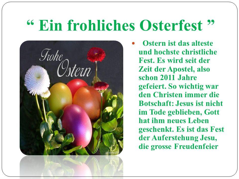 Ein frohliches Osterfest Ostern ist das alteste und hochste christliche Fest. Es wird seit der Zeit der Apostel, also schon 2011 Jahre gefeiert. So wi