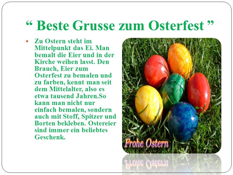 Beste Grusse zum Osterfest Zu Ostern steht im Mittelpunkt das Ei. Man bemalt die Eier und in der Kirche weihen lasst. Den Brauch, Eier zum Osterfest z