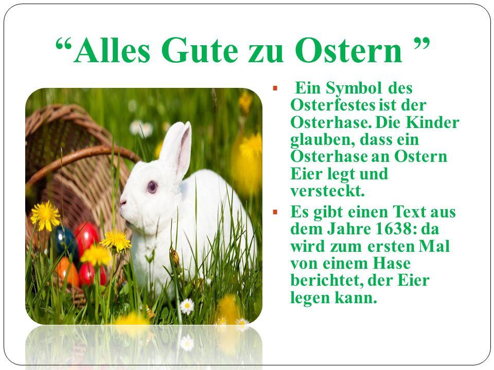 Alles Gute zu Ostern Ein Symbol des Osterfestes ist der Osterhase. Die Kinder glauben, dass ein Osterhase an Ostern Eier legt und versteckt. Es gibt e