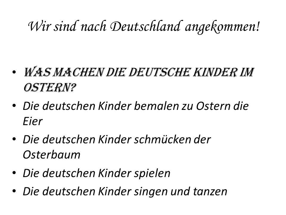 Wir sind nach Deutschland angekommen! Was machen die deutsche Kinder im Ostern? Die deutschen Kinder bemalen zu Ostern die Eier Die deutschen Kinder s
