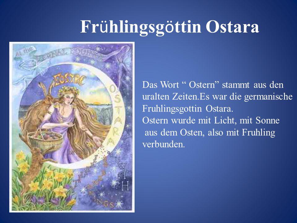 Das Wort Ostern stammt aus den uralten Zeiten.Es war die germanische Fruhlingsgottin Ostara. Ostern wurde mit Licht, mit Sonne aus dem Osten, also mit