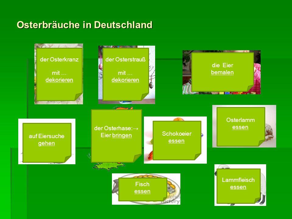 Osterbräuche in Deutschland der Osterkranz mit … dekorieren der Osterstrauß mit … dekorieren die Eier bemalen auf Eiersuche gehen der Osterhase: Eier bringen Schokoeier essen Osterlamm essen Fisch essen Lammfleisch essen